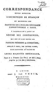 Correspondance entre Monsieur l'Archevêque de Bésançon et Messieurs les Pasteurs de l'Église Réformée Consistoriale à Paris: à laquelle on a joint le résumé des conférences, qui ont eû lieu entre les Pasteurs Présidens de Consistoire, appellés à Paris, par lettres closes, pour assister au sacre de Leurs Majestés Impériales, depuis le 7 Frimaire (27 Nov.) an XIII (1804) jusq'au 30 (20 Dec.) inclusivemen