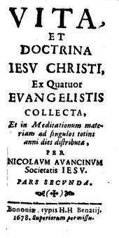 Vita, Et Doctrina Iesu Christi: Ex Quatuor Evangelistis Collecta, Et in Meditationum materiam ad singulos totius anni dies distributa, Volume 2