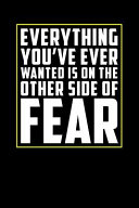 Everything You Ve Ever Wanted Is on the Other Side of Fear  Motivational Journal 110 Pages  Lined  6 X 9
