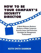 HOW TO BE YOUR COMPANY'S SECURITY DIRECTOR: A Quick Reference Business Resource of Major Corporate Security Issues and Protection Strategies for Management Professionals
