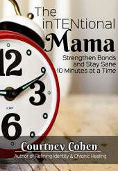The InTENtional Mama: Strengthen Bonds & Stay Sane 10 Minutes at a Time