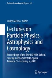 Lectures on Particle Physics, Astrophysics and Cosmology: Proceedings of the Third IDPASC School, Santiago de Compostela, Spain, January 21 -- February 2, 2013