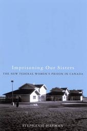 Imprisoning Our Sisters: The New Federal Women's Prisons in Canada