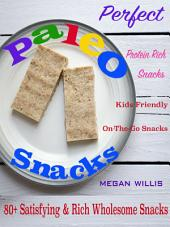 Perfect Paleo Snacks: 80+ Satisfying & Rich Wholesome Snacks Protein Rich Snacks Kids Friendly On-The-Go Snacks