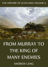 The History Of Scotland - Volume 5: From Murray To The King Of Many Enemies