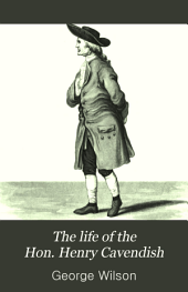 The life of the Hon. Henry Cavendish: including abstracts of his more important scientific papers, and a critical inquiry into the claims of all the alleged discoverers of the composition of water
