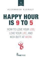 Happy Hour is 9 to 5: How to Love your Job, Love your Life, and Kick Butt at Work