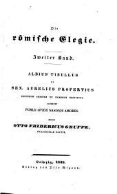 Die römische Elegie: Albius Tibullus et Sex. Aurelius Propertius secundum ordinem et numerum restituti. Accedunt Publii Ovidii Nasonis amores, Band 2