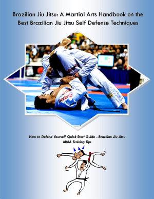 Brazilian Jiu Jitsu  A Martial Arts Handbook on the Best Brazilian Jiu Jitsu Self Defense Techniques How to Defend Yourself Quick Start Guide    Brazilian Jiu Jitsu MMA Training Tips PDF