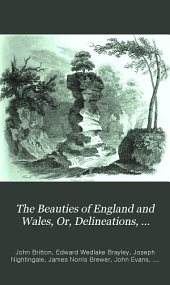 The Beauties of England and Wales: Or Delineations, Topographical, Historical, and Descriptive, of Each County