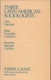 Three Latin American Sociologists: Gino Germani, Pablo Gonzales Casanova, Fernando Henrique Cardosa [sic]