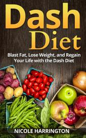 Dash Diet: Blast Fat, Lose Weight, and Regain Your Life with the Dash Diet