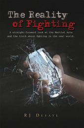 The Reality of Fighting: A Straight-Forward Look At the Martial Arts and the Truth About Fighting In the Real World
