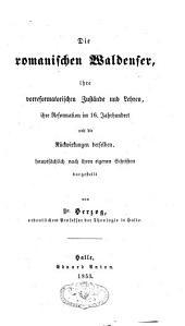 Die romanischen Waldenser, ihre vorreformatorischen Zustände und Lehren, ihre Reformation im 16 Jahrhundert und die Rückwirkungen derselben, hauptsächlich nach ihren eigenen Schriften dargestellt