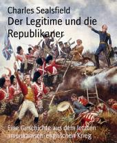 Der Legitime und die Republikaner: Eine Geschichte aus dem letzten amerikanisch-englischen Krieg