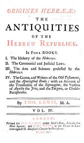 Origines Hebrææ: The idolatry of the Hebrews. II. The ceremonial and judicial laws. III. The arts and sciences ... IV. The canon and writers of the Old Testament and the Apochryphal books