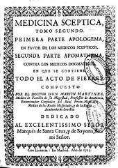 Medicina sceptica: Tomo segundo. Primera parte Apologema, en favor de los medicos scepticos. Segunda parte Apomathema, contra los medicos dogmaticos, en que se contiene todo el acto de fiebres