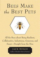 Bees Make the Best Pets: All the Buzz About Being Resilient, Collaborative, Industrious, Generous, and Sweet–Straight from the Hive