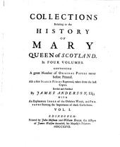 Collections Relating to the History Of Mary Queen of Scotland: In Four Volumes. Containing A Great Number of Original Papers Never Before Printed. Also a Few Scarce Pieces Reprinted, Taken from the Best Copies. With An Explanatory Index of the Obsolete Words, and Prefaces Shewing the Importance of These Collections, Volume 1