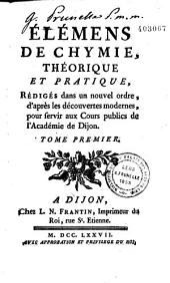 Élémens de chymie théorique et pratique: rédigés dans un nouvel ordre, d'après les découvertes modernes : pour servir aux cours publics de l'Académie de Dijon, Volume1