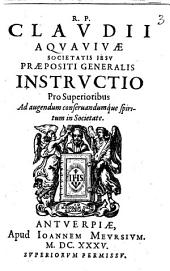 R.P. Claudii Aquauiuae Societatis Iesu praepositi generalis Instructio pro superioribus ad augendum conseruandumque spiritum in Societate