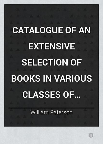 Download Catalogue of an Extensive Selection of Books in Various Classes of Literature from the Stock of William Paterson  67 Princes Street Edinburgh Book