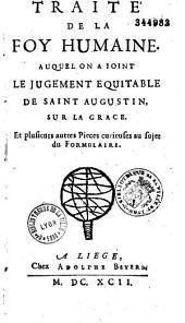 Traité de la foy humaine. Auquel on a joint le jugement équitable de saint Augustin, sur la grâce. Et plusieurs autres pièces curieuses au sujet du formulaire