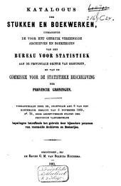 Katalogus der stukken en boekwerken, uitmakende de voor het gebruik vereenigde archieven en boekerijen van het Bureau voor statistiek aan de Provinciale griffie ... en van de commissie voor statistieke beschrijving der Provincie Groningen