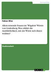 """Allein reisende Frauen im """"Wigalois"""" Wirnts von Grafenberg. Was erklärt die Ausführlichkeit, mit der Wirnt sich ihnen widmet?"""