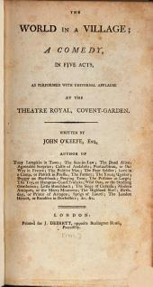 The World in a Village: A Comedy, in Five Acts, as Performed with Universal Applause at the Theatre Royal, Covent-Garden, Volume 16, Issue 5