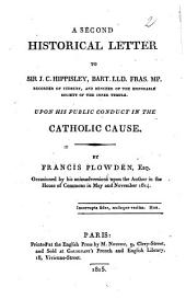 A Second Historical Letter to Sir J.C. Hippisley, Bart. ... Upon His Public Conduct in the Catholic Cause
