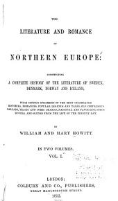 The Literature and Romance of Northern Europe: Constituting a Complete History of the Literature of Sweden, Denmark, Norway and Iceland: With Copious Specimens of the Most Celebrated Histories, Romances, Volume 1