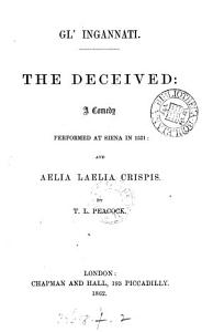 Gl'ingannati [orig. publ. as Il sacrificio]. The deceived: a comedy [for the Accademia degli intronati, transl.]: and Aelia Laelia Crispis (an attempt to solve the aenigma). By T.L. Peacock