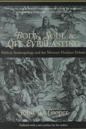 Body, Soul, and Life Everlasting: Biblical Anthropology and the Monism-dualism Debate