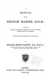 A Manual of the British Marine Algae: Containing Generic and Specific Descriptions of All the Known British Species of Sea-weeds