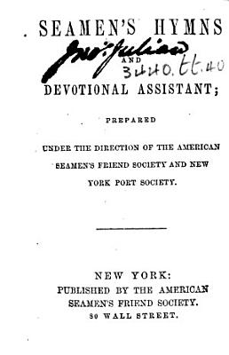 Seamen s Hymns and Devotional Assistant  prepared under the direction of the American Seamen s Friend Society and New York Port Society PDF