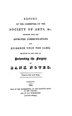 Report of the Committee of the Society of Arts   c   Together with the Approved Communications and Evidence Upon the Same  Relative to the Mode of Preventing the Forgery of Bank Notes