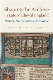 Shaping the Archive in Late Medieval England: History, Poetry, and Performance