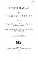 Outline Grammar of the Singpho Language as Spoken by the Singphos  Dowanniyas  and Others  Residing in the Neighbourhood of Sadiya  with Illustrative Sentences  Phrase book  and Vocabulary PDF