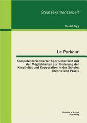 """Le Parkour - Kompetenzorientierter Sportunterricht mit der M""""glichkeiten zur F""""rderung der Kreativit""""t und Kooperation in der Schule: Theorie und Praxis"""