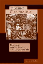 Naming Colonialism: History and Collective Memory in the Congo, 1870–1960
