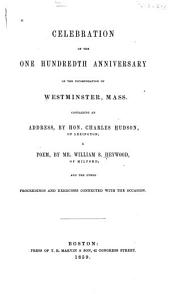 Celebration of the One Hundredth Anniversary of the Incorporation of Westminster, Mass: Containing an Address by Hon. Charles Hudson ... a Poem by Mr. William S. Heywood ... and the Other Proceedings and Exercises Connected with the Occasion