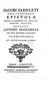 Jacobi Sadoleti ...: Epistolae Leonis X., Clementis VII., Pauli III. Nomine scriptae. Accessit Antonii Florebelli De vita ejusdem Sadoleti commentarius et Epistolarum liber
