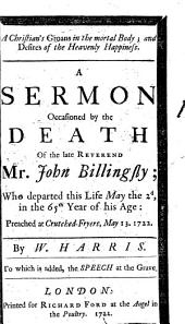 A Christian's Groans in the Mortal Body; and Desires of the Heavenly Happiness. A Sermon Occasioned by the Death of the Late Reverend Mr. John Billingsly; ... Preached at Crutched-Fryers, May 13. 1722. By W. Harris. ...
