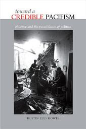 Toward a Credible Pacifism: Violence and the Possibilities of Politics
