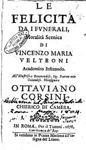 La felicita da i funerali, moralità scenica di Vincenzo Maria Veltroni academico infecondo. All'illustriss. ... Ottauiano Corsini chierico di camera
