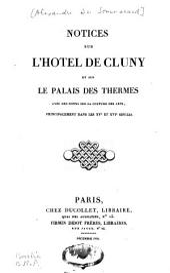 Notices sur l'hôtel de Cluny et sur le palais des Thermes, avec des notes sur la culture des arts