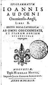 EPIGRAMMATVM IOANNIS AUDOENI Oxoniensis-Angli, LIBRI X: EDITIO NOVA, CATHOLICA. AB OMNI OBSCOENITATE, ET PIARUM AURIUM OFFENDICULO expurgata