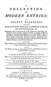 A Collection of Modern Entries, Or, Select Pleadings in the Courts of King's Bench, Common Pleas, and Exchequer ...: To which is Added, a Collection of Writs in Most Cases Now in Practice : with Two Tables ...