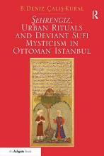 Sehrengiz  Urban Rituals and Deviant Sufi Mysticism in Ottoman Istanbul PDF